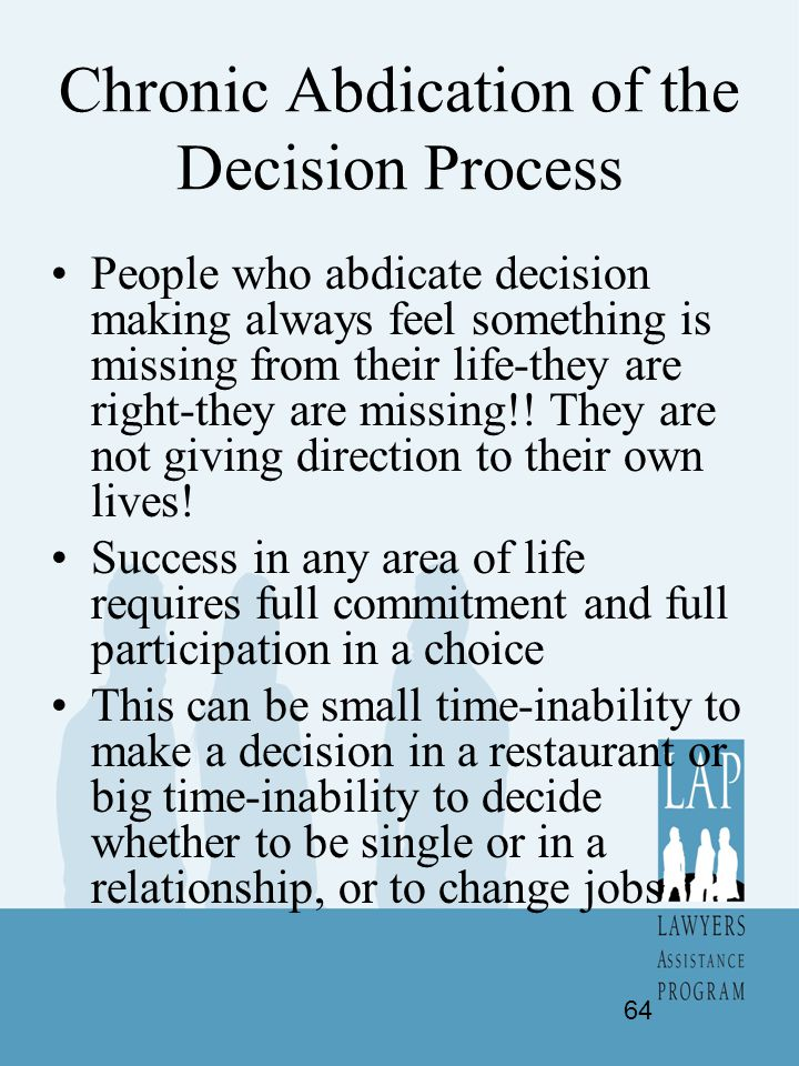 Chronic Abdication of the Decision Process People who abdicate decision making always feel something is missing from their life-they are right-they ar