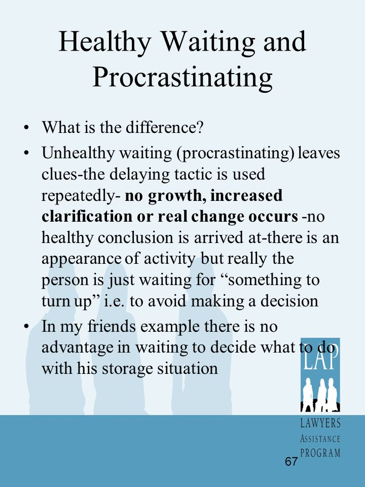 Healthy Waiting and Procrastinating What is the difference? Unhealthy waiting (procrastinating) leaves clues-the delaying tactic is used repeatedly- n