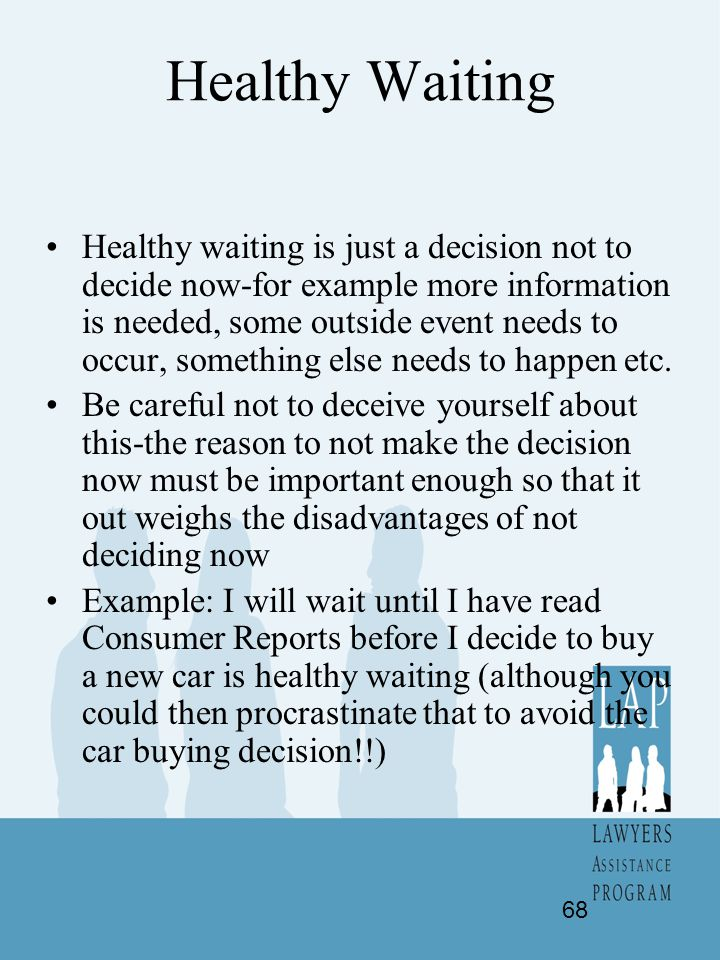 Healthy Waiting Healthy waiting is just a decision not to decide now-for example more information is needed, some outside event needs to occur, someth