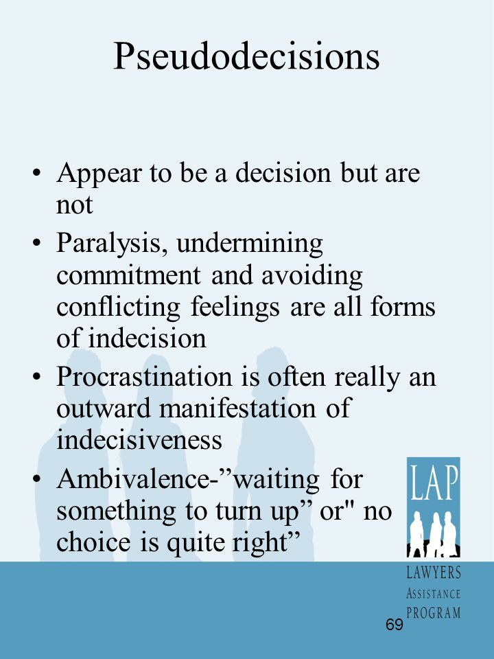 Pseudodecisions Appear to be a decision but are not Paralysis, undermining commitment and avoiding conflicting feelings are all forms of indecision Pr
