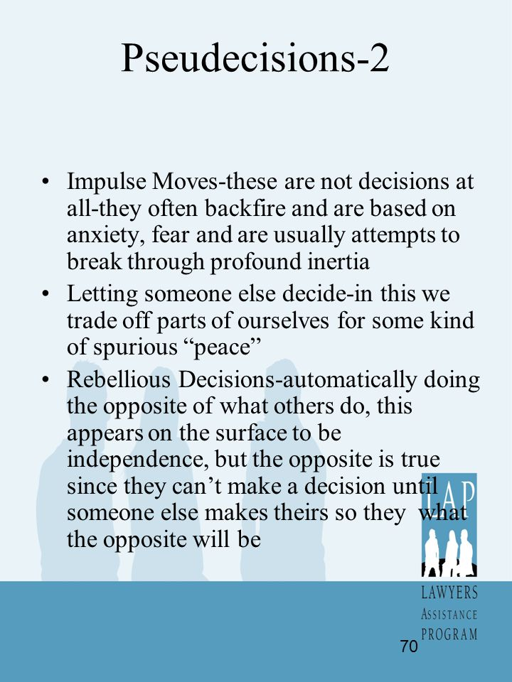 Pseudecisions-2 Impulse Moves-these are not decisions at all-they often backfire and are based on anxiety, fear and are usually attempts to break thro