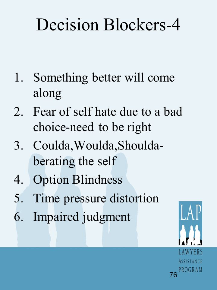 Decision Blockers-4 1.Something better will come along 2.Fear of self hate due to a bad choice-need to be right 3.Coulda,Woulda,Shoulda- berating the