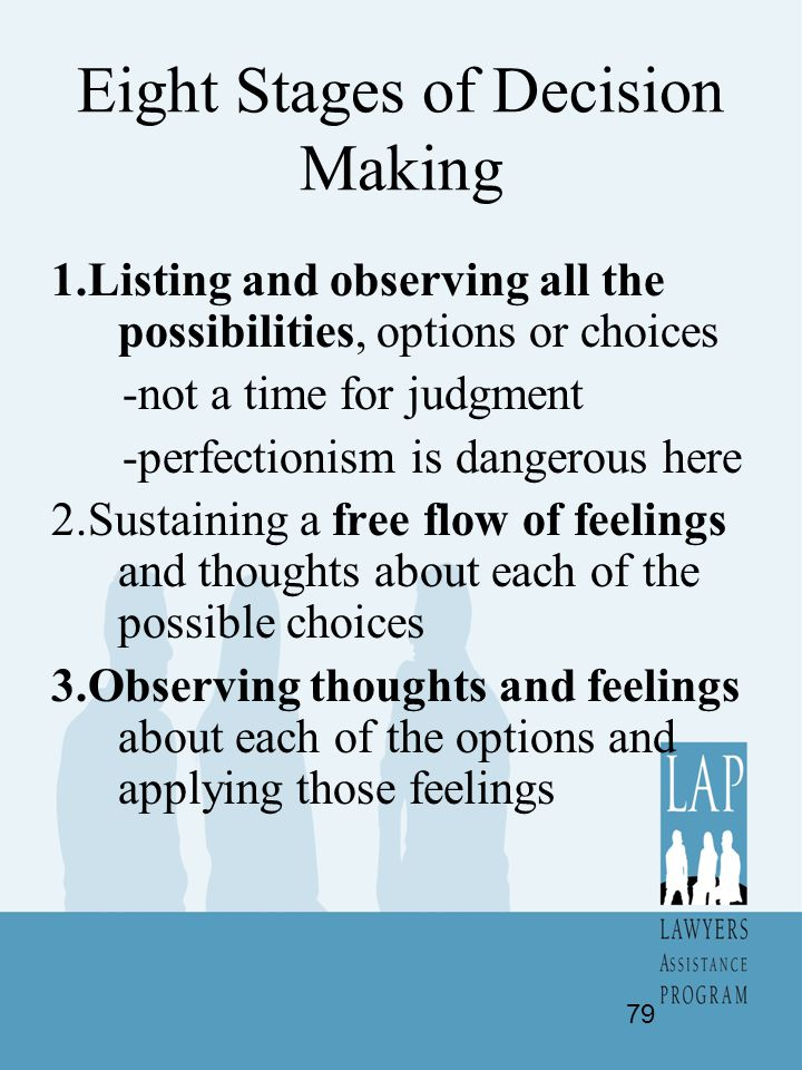 Eight Stages of Decision Making 1.Listing and observing all the possibilities, options or choices -not a time for judgment -perfectionism is dangerous