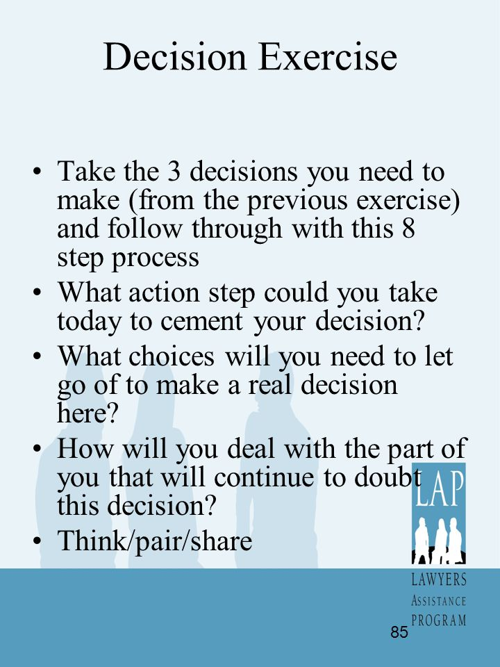 Decision Exercise Take the 3 decisions you need to make (from the previous exercise) and follow through with this 8 step process What action step coul