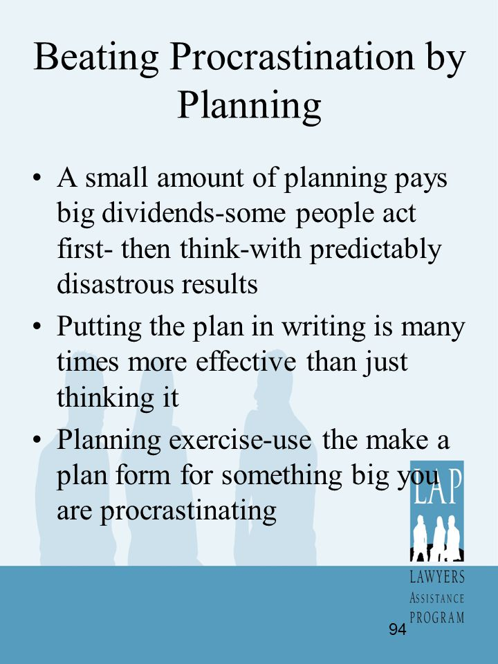 Beating Procrastination by Planning A small amount of planning pays big dividends-some people act first- then think-with predictably disastrous result