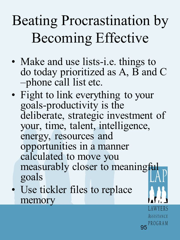 Beating Procrastination by Becoming Effective Make and use lists-i.e. things to do today prioritized as A, B and C –phone call list etc. Fight to link