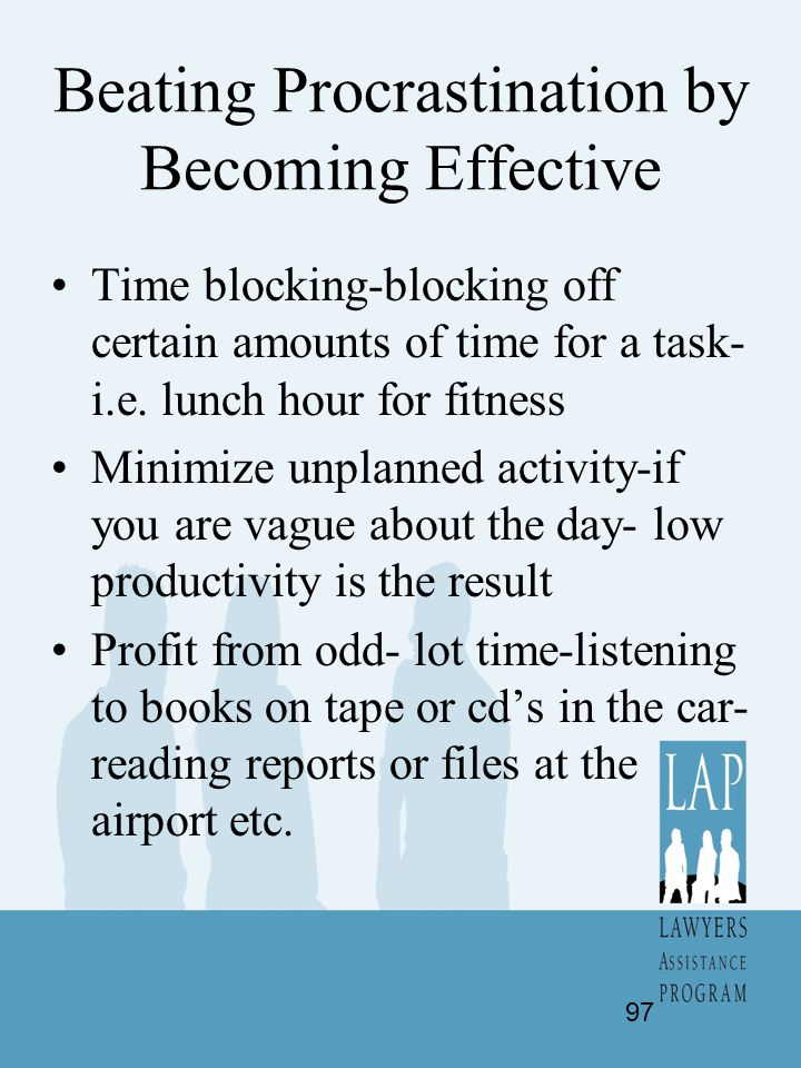 Beating Procrastination by Becoming Effective Time blocking-blocking off certain amounts of time for a task- i.e. lunch hour for fitness Minimize unpl