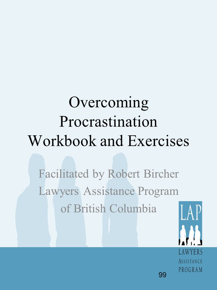 Overcoming Procrastination Workbook and Exercises Facilitated by Robert Bircher Lawyers Assistance Program of British Columbia 99