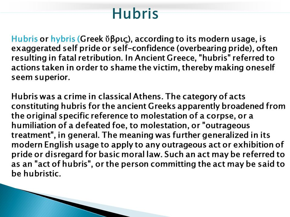 Hubris or hybris (Greek ὕ βρις), according to its modern usage, is exaggerated self pride or self-confidence (overbearing pride), often resulting in f