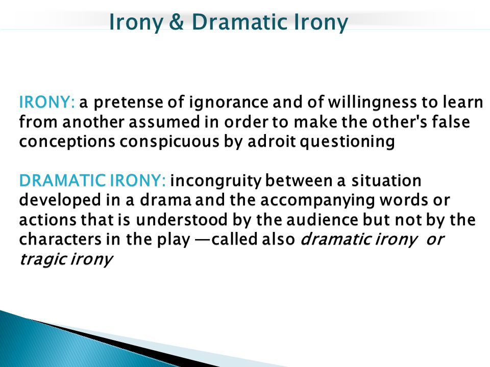 IRONY: a pretense of ignorance and of willingness to learn from another assumed in order to make the other's false conceptions conspicuous by adroit q