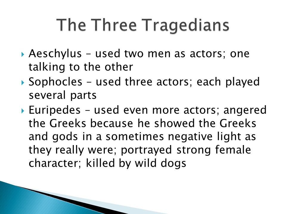  Aeschylus – used two men as actors; one talking to the other  Sophocles – used three actors; each played several parts  Euripedes – used even more