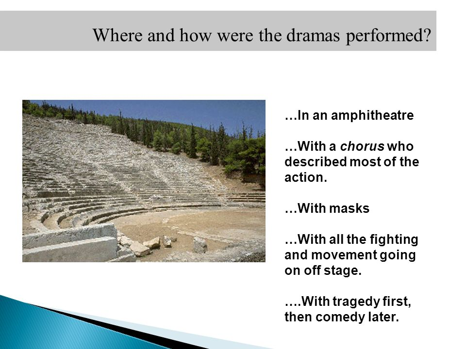 Where and how were the dramas performed? …In an amphitheatre …With a chorus who described most of the action. …With masks …With all the fighting and m