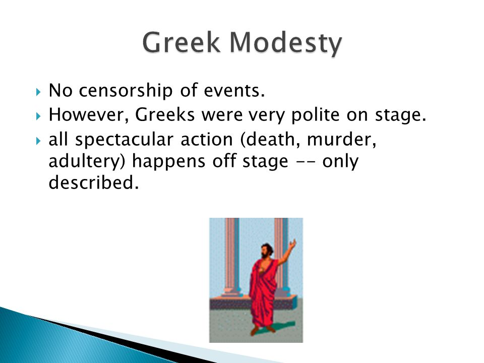  No censorship of events.  However, Greeks were very polite on stage.  all spectacular action (death, murder, adultery) happens off stage -- only d