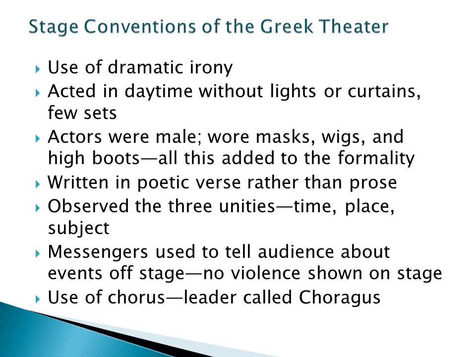  Use of dramatic irony  Acted in daytime without lights or curtains, few sets  Actors were male; wore masks, wigs, and high boots—all this added to