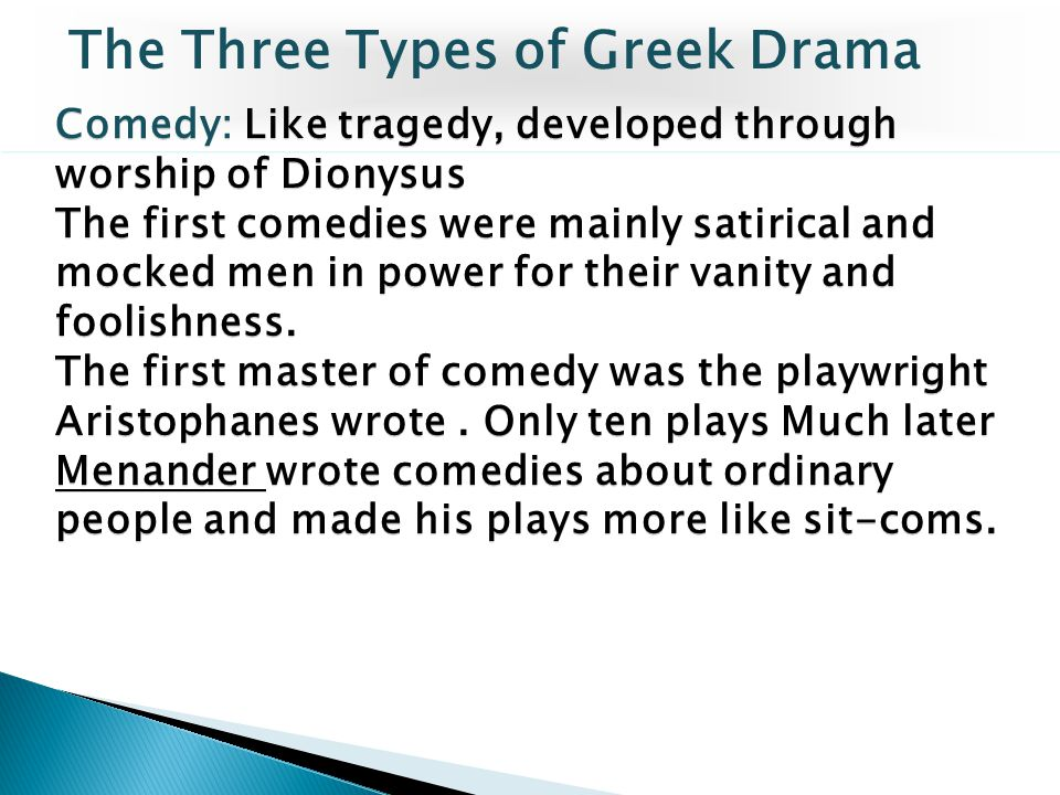 Comedy: Like tragedy, developed through worship of Dionysus The first comedies were mainly satirical and mocked men in power for their vanity and fool