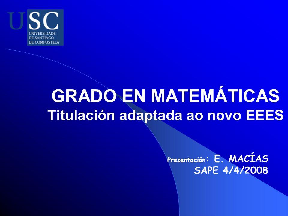 GRADO EN MATEMÁTICAS Titulación adaptada ao novo EEES Presentación : E. MACÍAS SAPE 4/4/2008