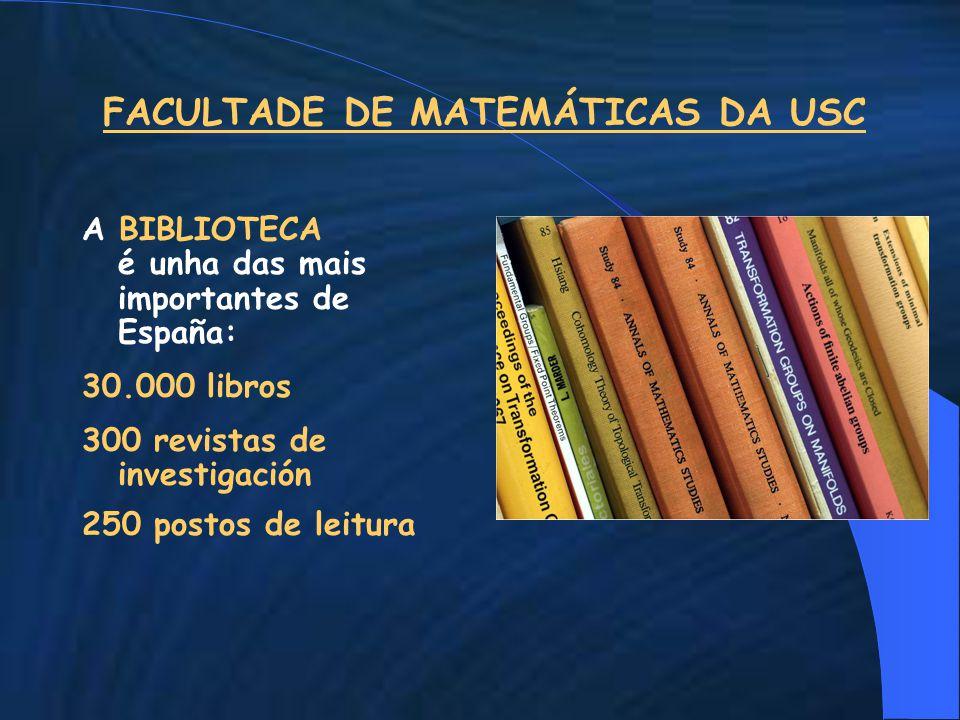 FACULTADE DE MATEMÁTICAS DA USC A BIBLIOTECA é unha das mais importantes de España: 30.000 libros 300 revistas de investigación 250 postos de leitura