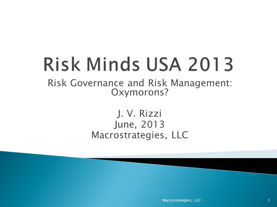 Risk Governance and Risk Management: Oxymorons J. V. Rizzi June, 2013 Macrostrategies, LLC 1