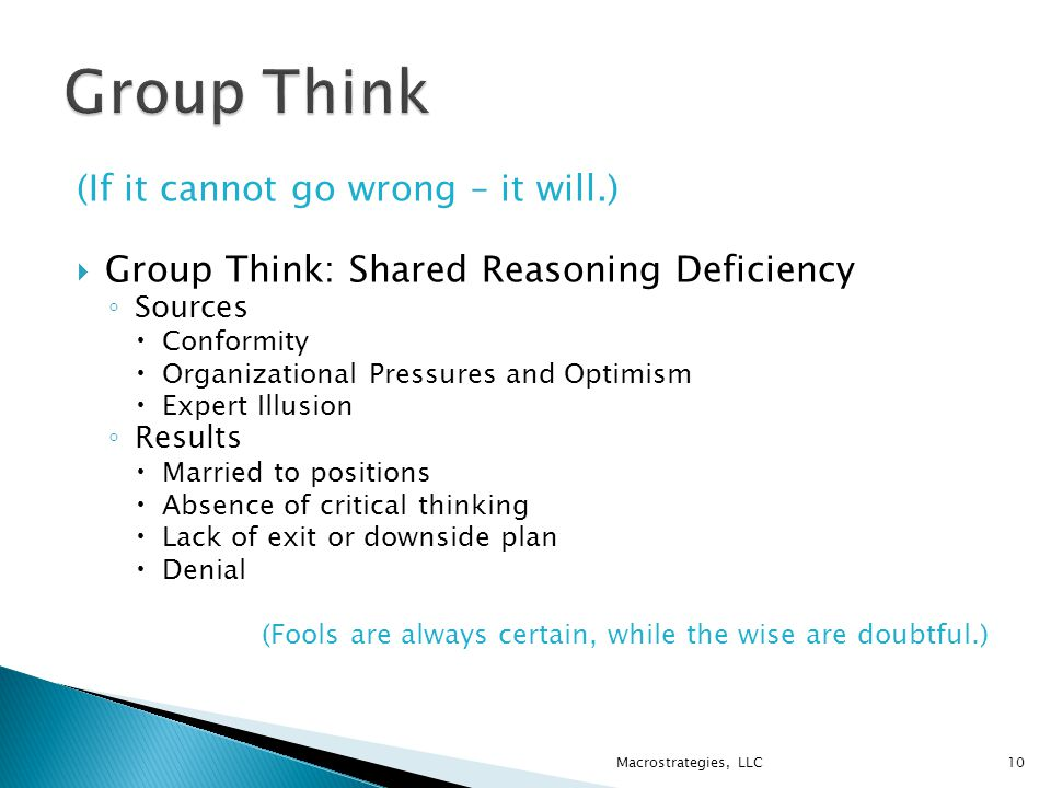 (If it cannot go wrong – it will.)  Group Think: Shared Reasoning Deficiency ◦ Sources  Conformity  Organizational Pressures and Optimism  Expert Illusion ◦ Results  Married to positions  Absence of critical thinking  Lack of exit or downside plan  Denial (Fools are always certain, while the wise are doubtful.) Macrostrategies, LLC10