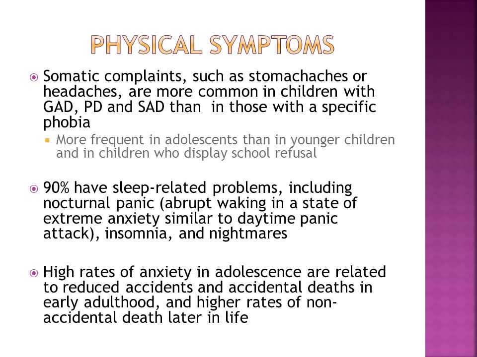  Somatic complaints, such as stomachaches or headaches, are more common in children with GAD, PD and SAD than in those with a specific phobia  More frequent in adolescents than in younger children and in children who display school refusal  90% have sleep-related problems, including nocturnal panic (abrupt waking in a state of extreme anxiety similar to daytime panic attack), insomnia, and nightmares  High rates of anxiety in adolescence are related to reduced accidents and accidental deaths in early adulthood, and higher rates of non- accidental death later in life