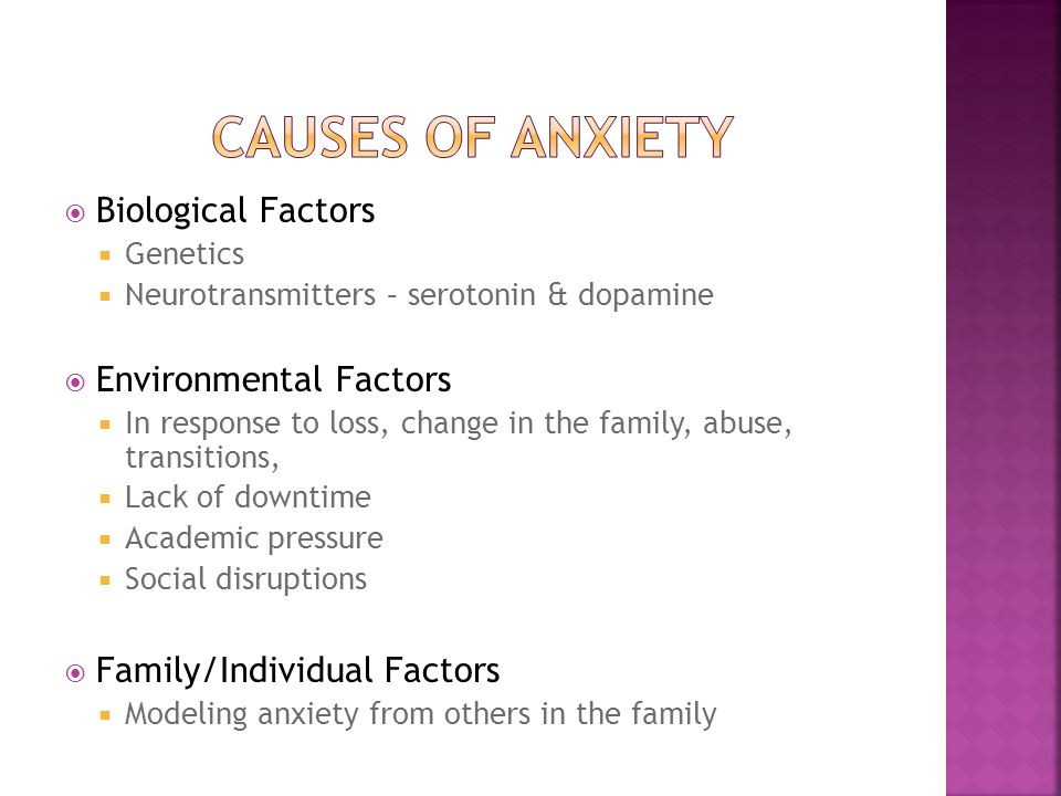  Biological Factors  Genetics  Neurotransmitters – serotonin & dopamine  Environmental Factors  In response to loss, change in the family, abuse, transitions,  Lack of downtime  Academic pressure  Social disruptions  Family/Individual Factors  Modeling anxiety from others in the family