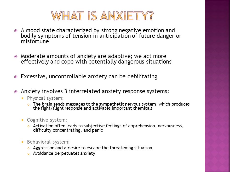  A mood state characterized by strong negative emotion and bodily symptoms of tension in anticipation of future danger or misfortune  Moderate amounts of anxiety are adaptive; we act more effectively and cope with potentially dangerous situations  Excessive, uncontrollable anxiety can be debilitating  Anxiety involves 3 interrelated anxiety response systems:  Physical system: The brain sends messages to the sympathetic nervous system, which produces the fight/flight response and activates important chemicals  Cognitive system: Activation often leads to subjective feelings of apprehension, nervousness, difficulty concentrating, and panic  Behavioral system: Aggression and a desire to escape the threatening situation Avoidance perpetuates anxiety