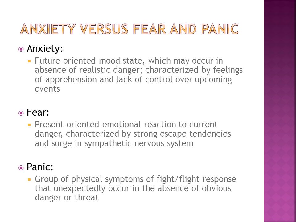 Anxiety:  Future-oriented mood state, which may occur in absence of realistic danger; characterized by feelings of apprehension and lack of control over upcoming events  Fear:  Present-oriented emotional reaction to current danger, characterized by strong escape tendencies and surge in sympathetic nervous system  Panic:  Group of physical symptoms of fight/flight response that unexpectedly occur in the absence of obvious danger or threat
