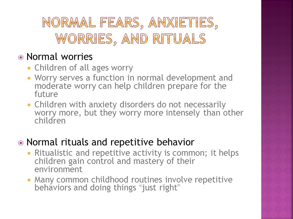  Normal worries  Children of all ages worry  Worry serves a function in normal development and moderate worry can help children prepare for the future  Children with anxiety disorders do not necessarily worry more, but they worry more intensely than other children  Normal rituals and repetitive behavior  Ritualistic and repetitive activity is common; it helps children gain control and mastery of their environment  Many common childhood routines involve repetitive behaviors and doing things just right