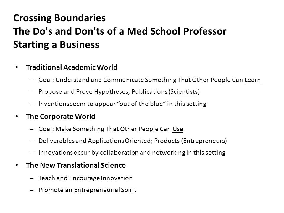 Crossing Boundaries The Do s and Don ts of a Med School Professor Starting a Business Traditional Academic World – Goal: Understand and Communicate Something That Other People Can Learn – Propose and Prove Hypotheses; Publications (Scientists) – Inventions seem to appear out of the blue in this setting The Corporate World – Goal: Make Something That Other People Can Use – Deliverables and Applications Oriented; Products (Entrepreneurs) – Innovations occur by collaboration and networking in this setting The New Translational Science – Teach and Encourage Innovation – Promote an Entrepreneurial Spirit