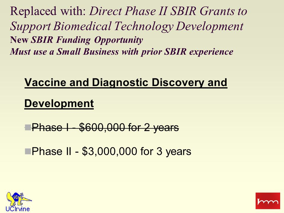 Replaced with: Direct Phase II SBIR Grants to Support Biomedical Technology Development New SBIR Funding Opportunity Must use a Small Business with prior SBIR experience Vaccine and Diagnostic Discovery and Development Phase I - $600,000 for 2 years Phase II - $3,000,000 for 3 years