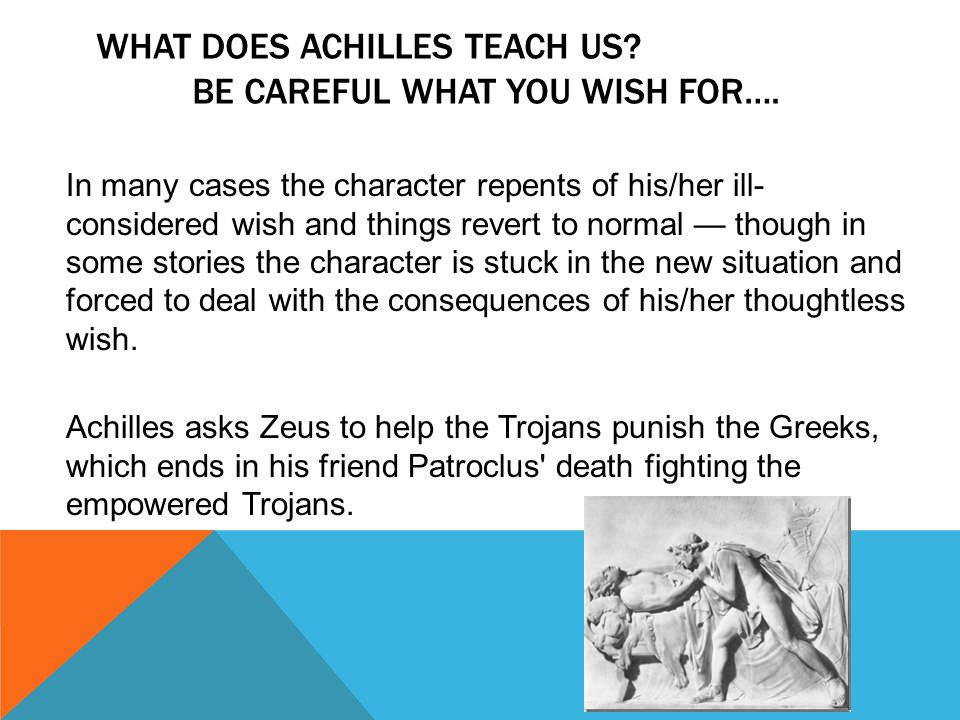 WHAT DOES ACHILLES TEACH US. BE CAREFUL WHAT YOU WISH FOR….