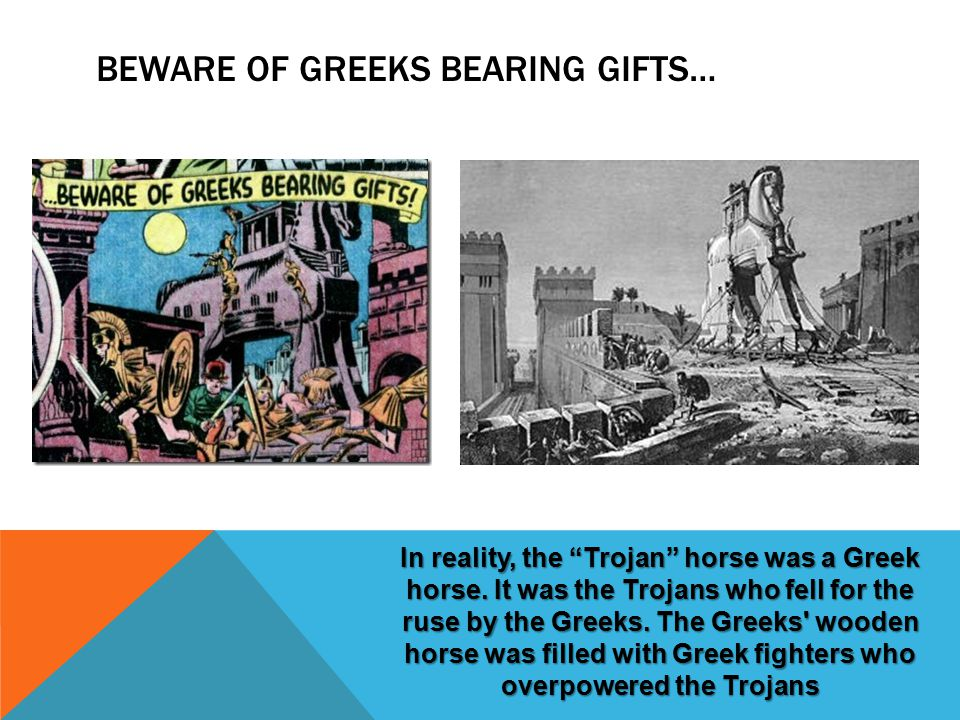 BEWARE OF GREEKS BEARING GIFTS… In reality, the Trojan horse was a Greek horse.