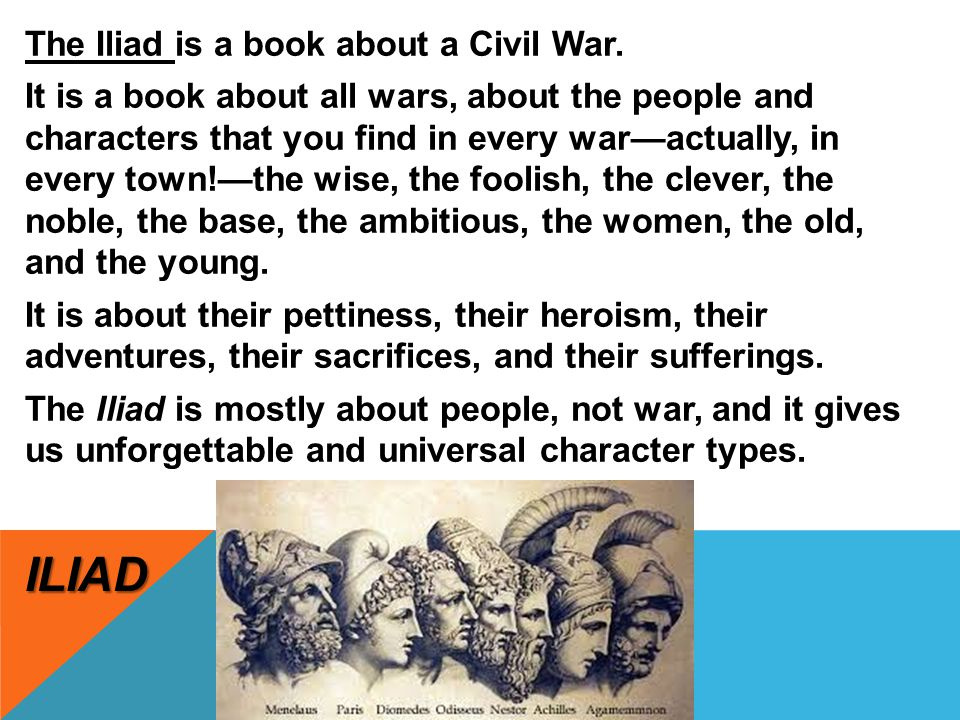 ILIAD The Iliad is a book about a Civil War. It is a book about all wars, about the people and characters that you find in every war—actually, in ever