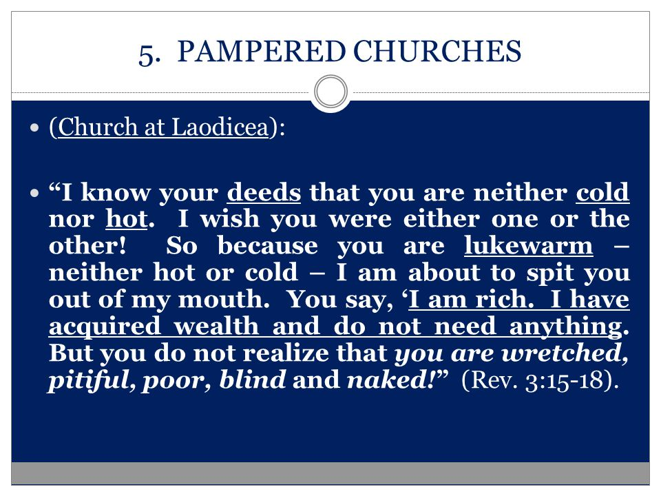 5. PAMPERED CHURCHES (Church at Laodicea): I know your deeds that you are neither cold nor hot.