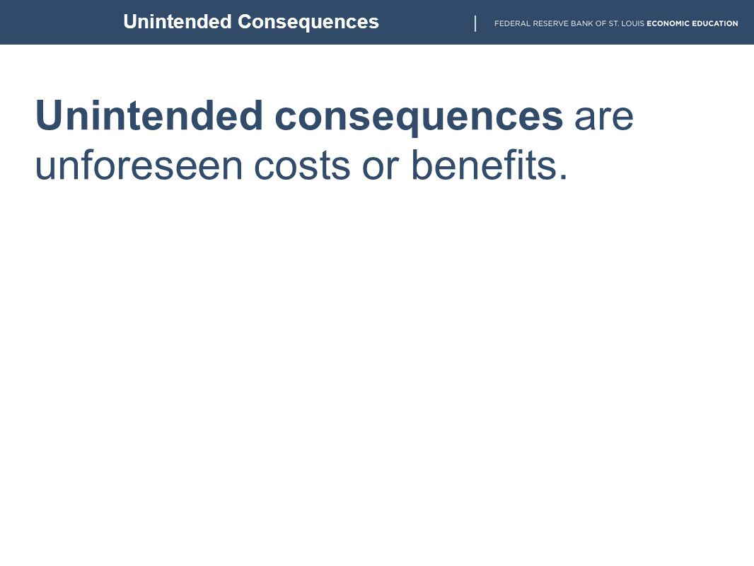 Unintended consequences are unforeseen costs or benefits. Unintended Consequences