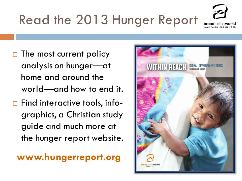Read the 2013 Hunger Report  The most current policy analysis on hunger—at home and around the world—and how to end it.