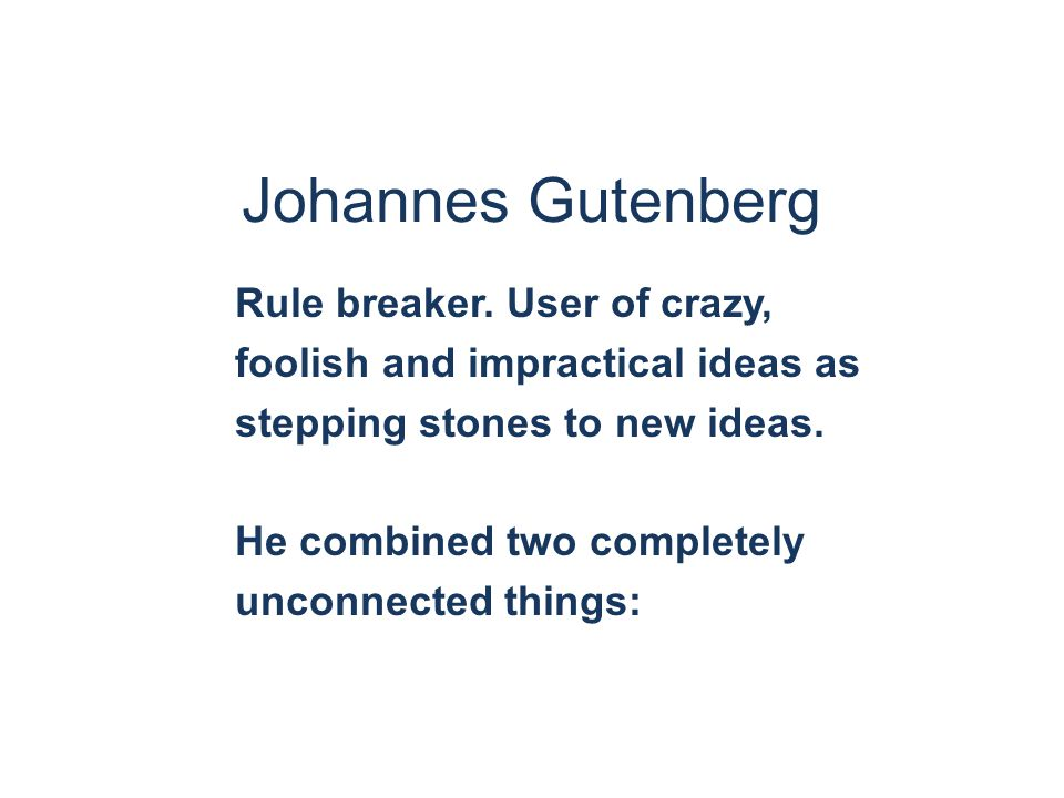 Johannes Gutenberg Rule breaker. User of crazy, foolish and impractical ideas as stepping stones to new ideas. He combined two completely unconnected