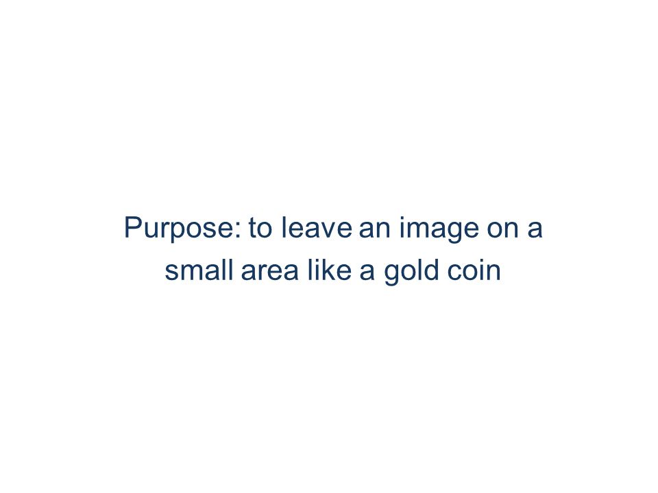 Purpose: to leave an image on a small area like a gold coin
