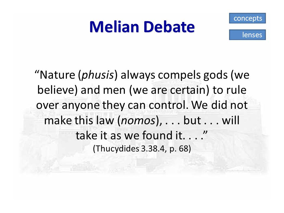 "Melian Debate ""Nature (phusis) always compels gods (we believe) and men (we are certain) to rule over anyone they can control. We did not make this la"