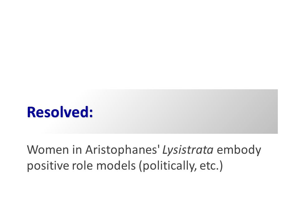 Resolved: Women in Aristophanes' Lysistrata embody positive role models (politically, etc.)