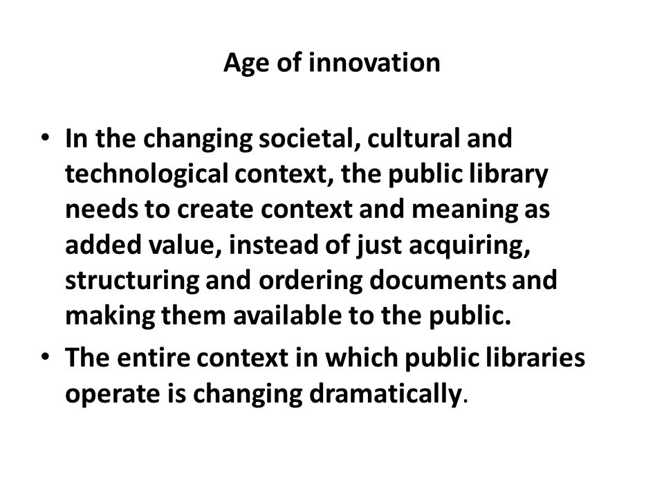 Age of innovation In the changing societal, cultural and technological context, the public library needs to create context and meaning as added value,