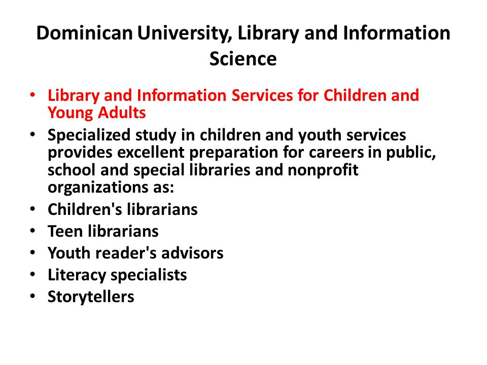 Dominican University, Library and Information Science Library and Information Services for Children and Young Adults Specialized study in children and youth services provides excellent preparation for careers in public, school and special libraries and nonprofit organizations as: Children s librarians Teen librarians Youth reader s advisors Literacy specialists Storytellers