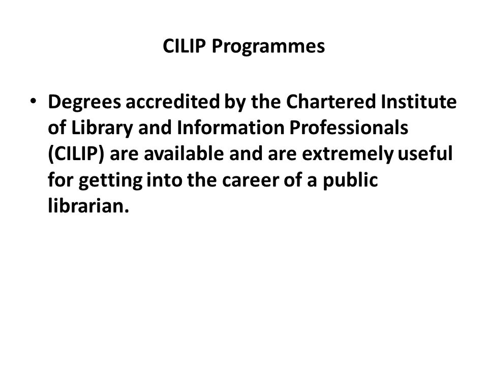 CILIP Programmes Degrees accredited by the Chartered Institute of Library and Information Professionals (CILIP) are available and are extremely useful for getting into the career of a public librarian.