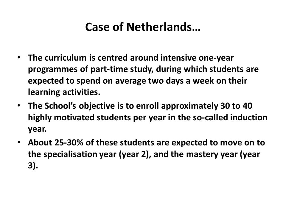 Case of Netherlands… The curriculum is centred around intensive one-year programmes of part-time study, during which students are expected to spend on average two days a week on their learning activities.
