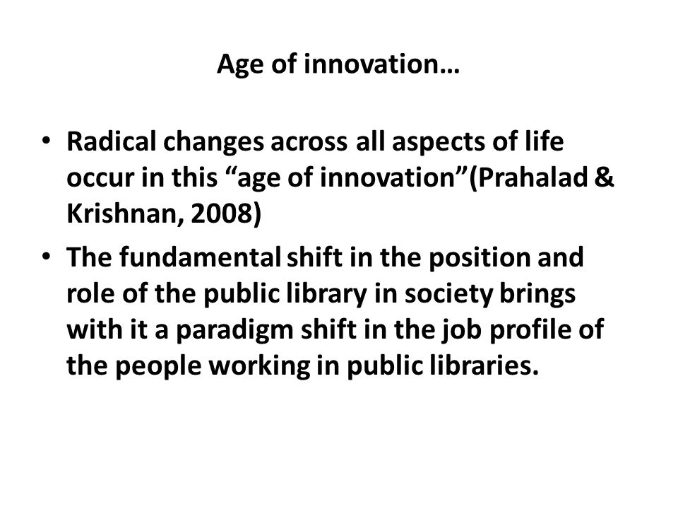 """Age of innovation… Radical changes across all aspects of life occur in this """"age of innovation""""(Prahalad & Krishnan, 2008) The fundamental shift in th"""