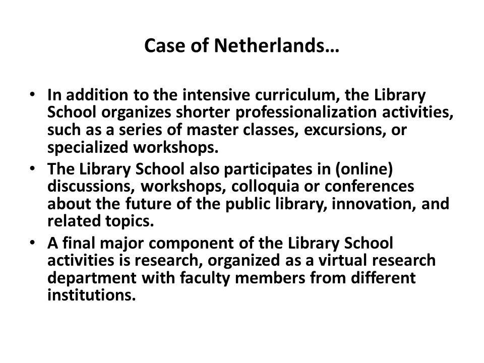 Case of Netherlands… In addition to the intensive curriculum, the Library School organizes shorter professionalization activities, such as a series of master classes, excursions, or specialized workshops.