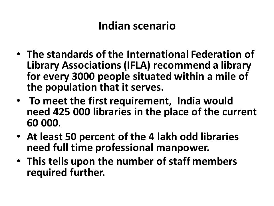 Indian scenario The standards of the International Federation of Library Associations (IFLA) recommend a library for every 3000 people situated within a mile of the population that it serves.