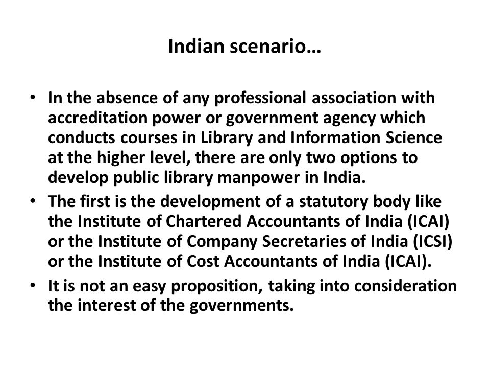 Indian scenario… In the absence of any professional association with accreditation power or government agency which conducts courses in Library and Information Science at the higher level, there are only two options to develop public library manpower in India.