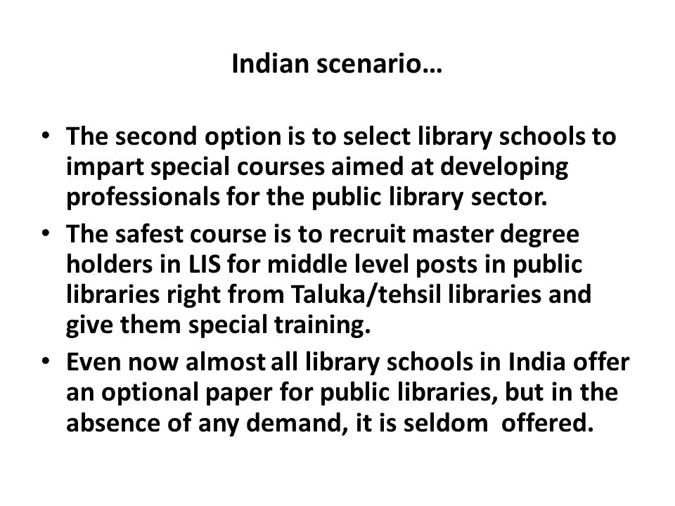 Indian scenario… The second option is to select library schools to impart special courses aimed at developing professionals for the public library sec