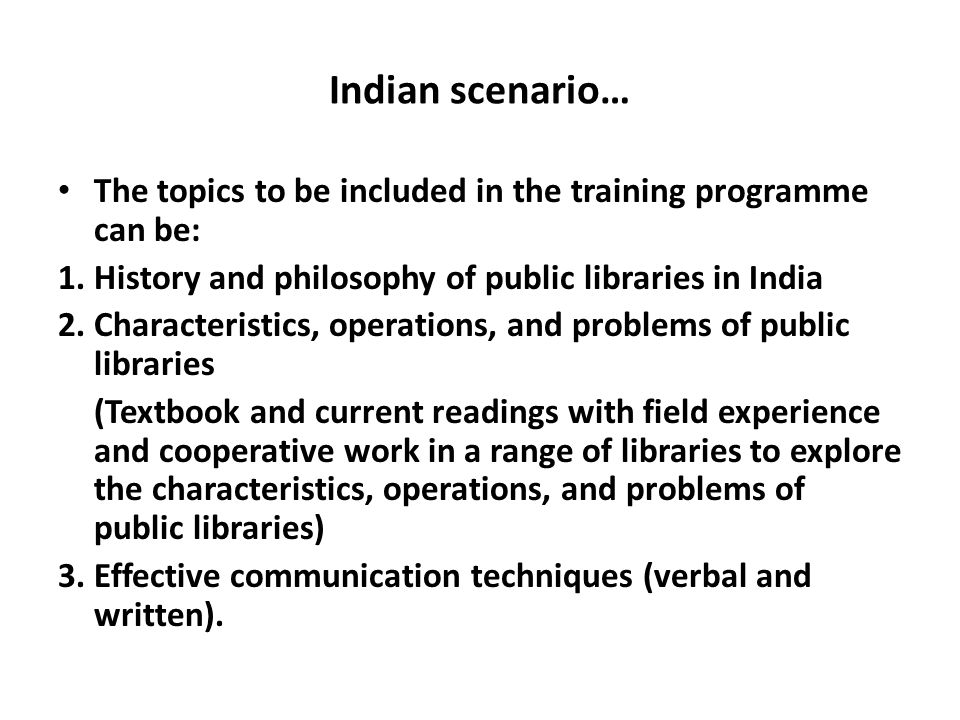 Indian scenario… The topics to be included in the training programme can be: 1. History and philosophy of public libraries in India 2. Characteristics